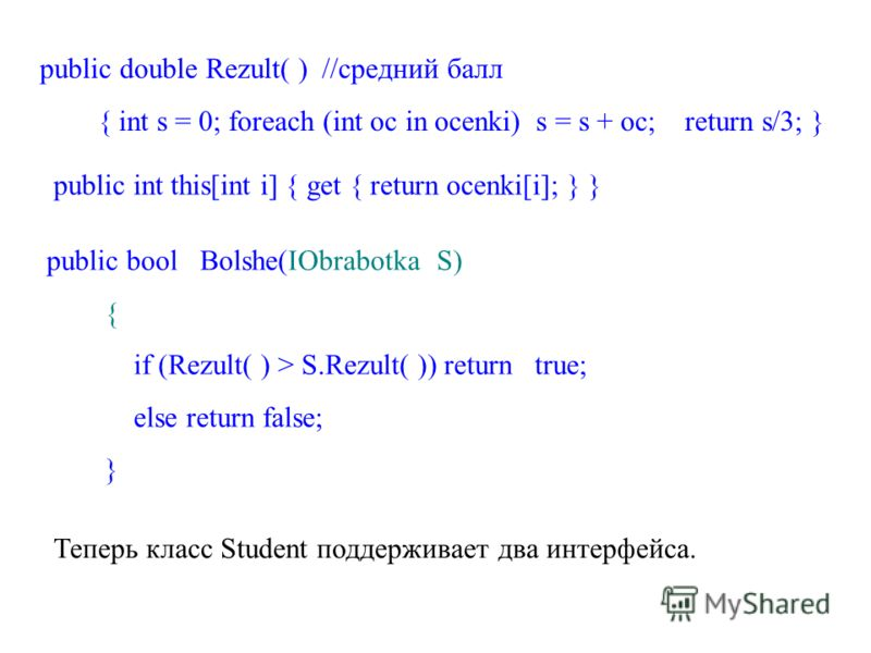 public double Rezult( ) //средний балл { int s = 0; foreach (int oc in ocenki) s = s + oc; return s/3; } public int this[int i] { get { return ocenki[i]; } } public bool Bolshe(IObrabotka S) { if (Rezult( ) > S.Rezult( )) return true; else return fal