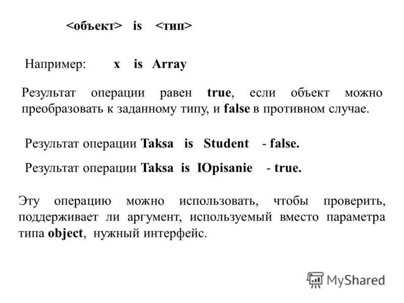is Например: x is Array Результат операции равен true, если объект можно преобразовать к заданному типу, и false в противном случае. Результат операции Taksa is Student - false. Результат операции Taksa is IOpisanie - true. Эту операцию можно использ