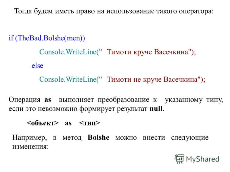 Тогда будем иметь право на использование такого оператора: if (TheBad.Bolshe(men)) Console.WriteLine(