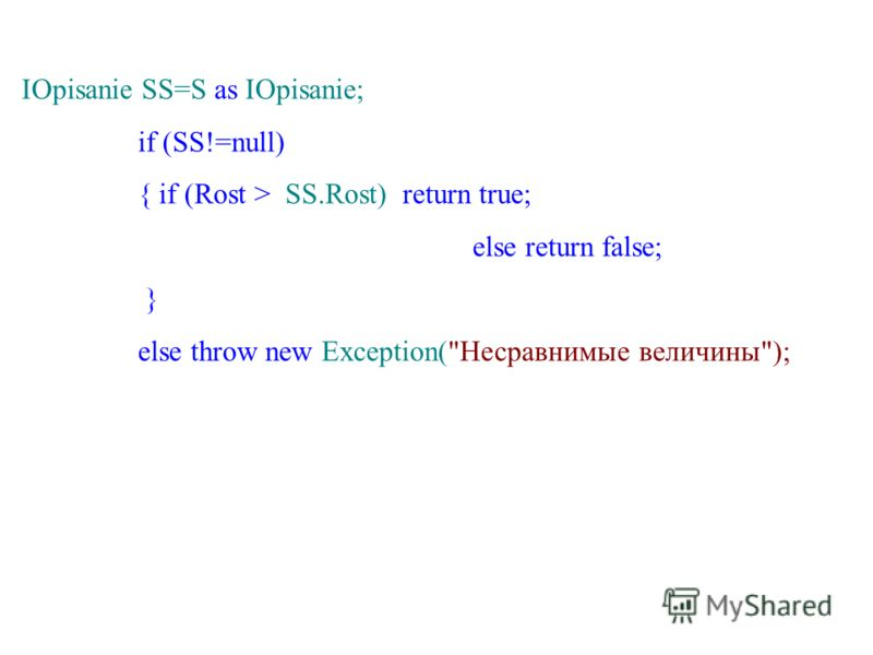 IOpisanie SS=S as IOpisanie; if (SS!=null) { if (Rost > SS.Rost) return true; else return false; } else throw new Exception(Несравнимые величины);