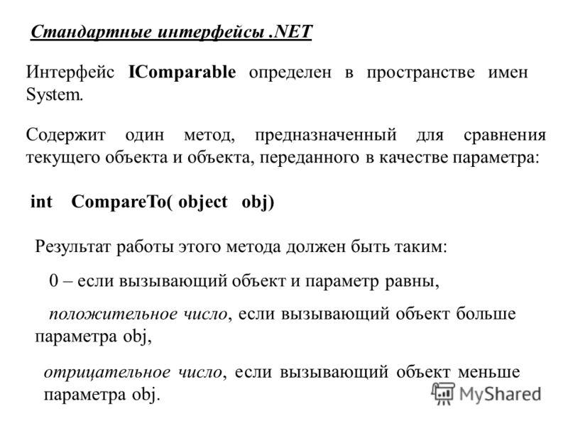 Стандартные интерфейсы.NET Интерфейс IComparable определен в пространстве имен System. Содержит один метод, предназначенный для сравнения текущего объекта и объекта, переданного в качестве параметра: int CompareTo( object obj) Результат работы этого