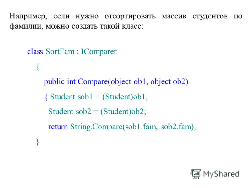 Например, если нужно отсортировать массив студентов по фамилии, можно создать такой класс: class SortFam : IComparer { public int Compare(object ob1, object ob2) { Student sob1 = (Student)ob1; Student sob2 = (Student)ob2; return String.Compare(sob1.f