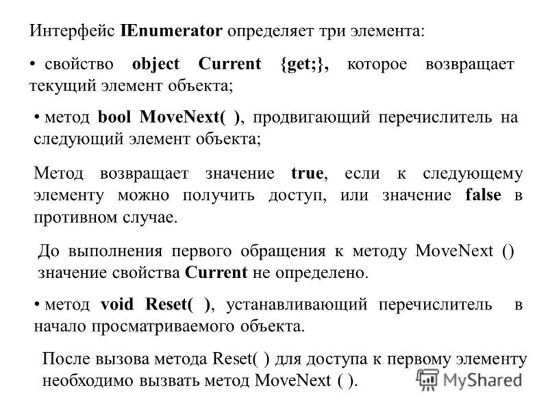 Интерфейс IEnumerator определяет три элемента: свойство object Current {get;}, которое возвращает текущий элемент объекта; метод bool MoveNext( ), продвигающий перечислитель на следующий элемент объекта; метод void Reset( ), устанавливающий перечисли