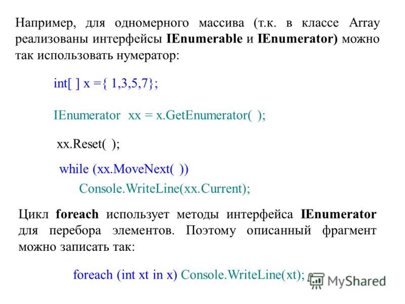 Например, для одномерного массива (т.к. в классе Array реализованы интерфейсы IEnumerable и IEnumerator) можно так использовать нумератор: int[ ] x ={ 1,3,5,7}; IEnumerator xx = x.GetEnumerator( ); xx.Reset( ); while (xx.MoveNext( )) Console.WriteLin