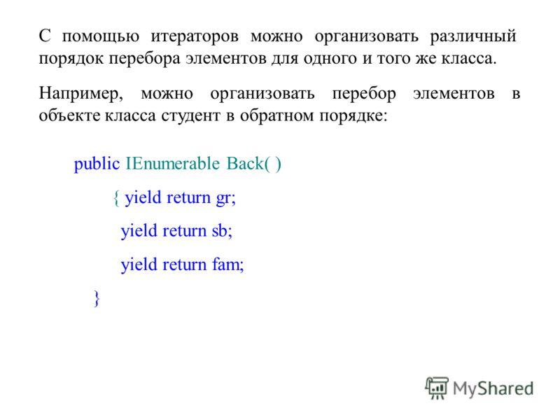 С помощью итераторов можно организовать различный порядок перебора элементов для одного и того же класса. Например, можно организовать перебор элементов в объекте класса студент в обратном порядке: public IEnumerable Back( ) { yield return gr; yield