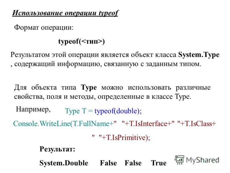 Использование операции typeof Формат операции: typeof( ) Результатом этой операции является объект класса System.Type, содержащий информацию, связанную с заданным типом. Для объекта типа Type можно использовать различные свойства, поля и методы, опре