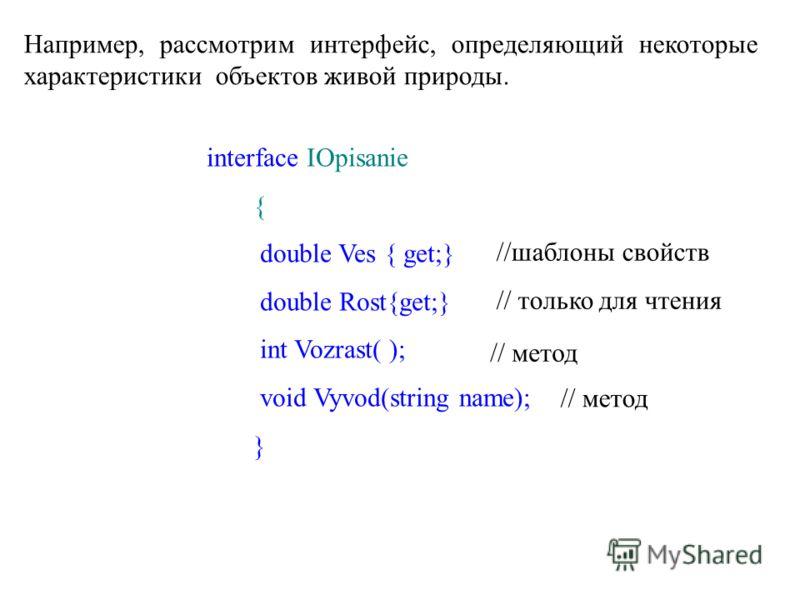 Например, рассмотрим интерфейс, определяющий некоторые характеристики объектов живой природы. interface IOpisanie { double Ves { get;} double Rost{get;} int Vozrast( ); void Vyvod(string name); } //шаблоны свойств // только для чтения // метод