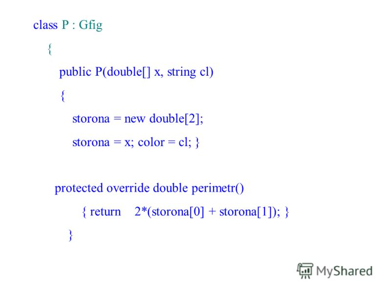 class P : Gfig { public P(double[] x, string cl) { storona = new double[2]; storona = x; color = cl; } protected override double perimetr() { return 2*(storona[0] + storona[1]); } }