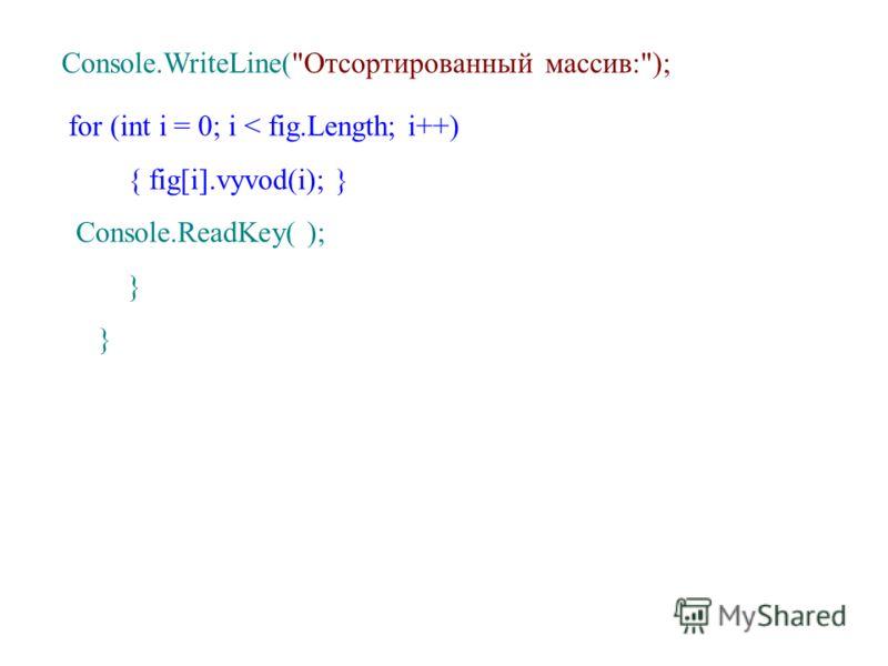 Console.WriteLine(Отсортированный массив:); for (int i = 0; i < fig.Length; i++) { fig[i].vyvod(i); } Console.ReadKey( ); }