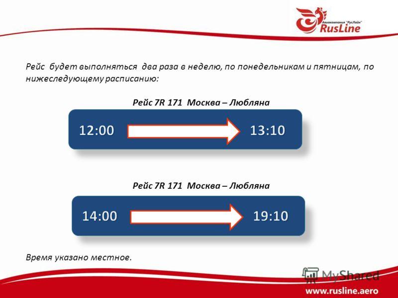 Рейс будет выполняться два раза в неделю, по понедельникам и пятницам, по нижеследующему расписанию: Рейс 7R 171 Москва – Любляна Время указано местное.