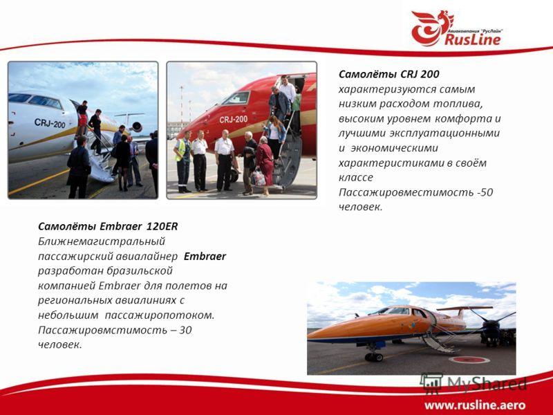 Самолёты CRJ 200 характеризуются самым низким расходом топлива, высоким уровнем комфорта и лучшими эксплуатационными и экономическими характеристиками в своём классе Пассажировместимость -50 человек. Самолёты Embraer 120ER Ближнемагистральный пассажи
