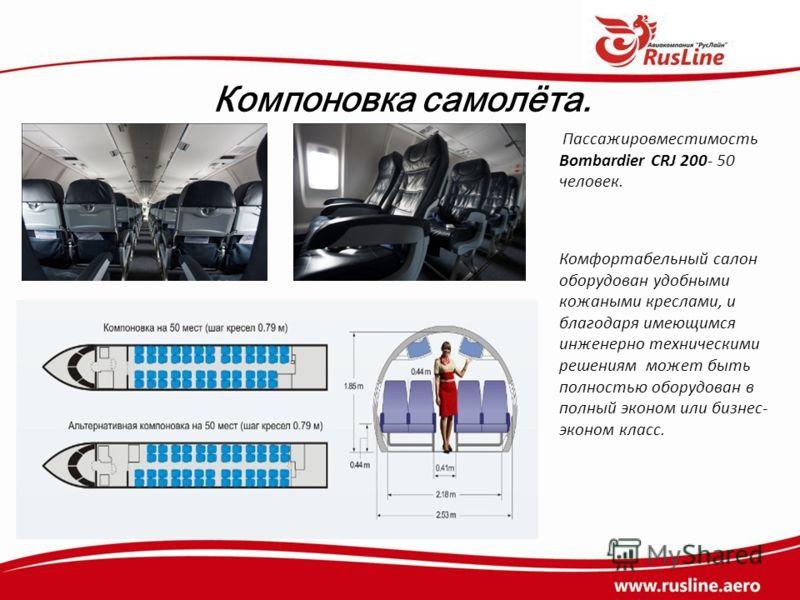 Компоновка самолёта. Пассажировместимость Bombardier CRJ 200- 50 человек. Комфортабельный салон оборудован удобными кожаными креслами, и благодаря имеющимся инженерно техническими решениям может быть полностью оборудован в полный эконом или бизнес- э