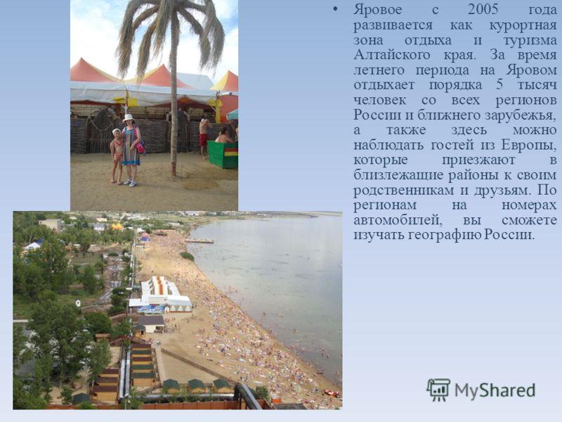 Яровое c 2005 года развивается как курортная зона отдыха и туризма Алтайского края. За время летнего периода на Яровом отдыхает порядка 5 тысяч человек со всех регионов России и ближнего зарубежья, а также здесь можно наблюдать гостей из Европы, кото