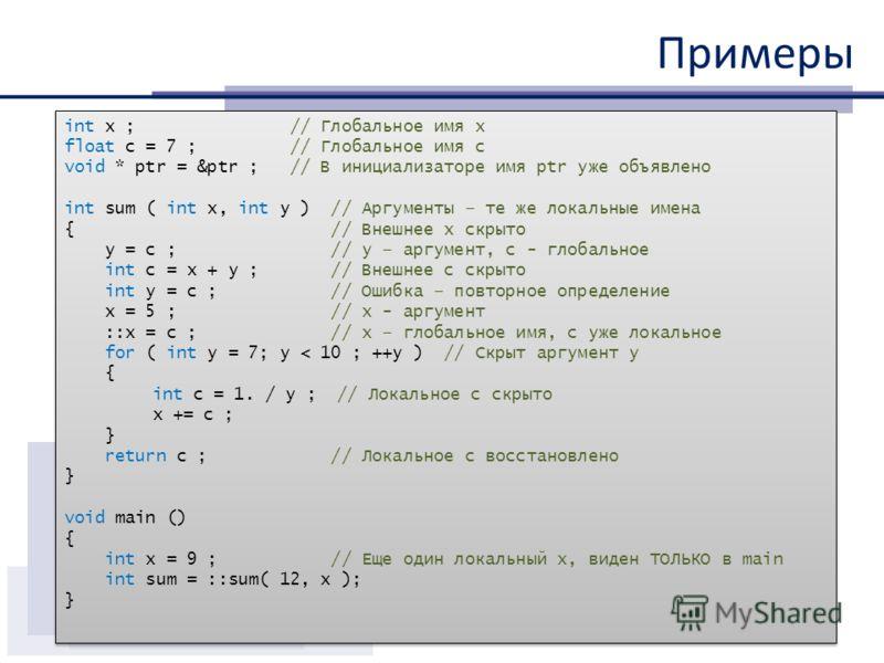 Примеры int x ; // Глобальное имя x float c = 7 ; // Глобальное имя с void * ptr = &ptr ; // В инициализаторе имя ptr уже объявлено int sum ( int x, int y ) // Аргументы – те же локальные имена { // Внешнее x скрыто y = c ; // y – аргумент, с - глоба