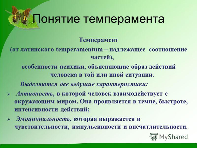 Понятие темперамента Темперамент (от латинского temperamentum – надлежащее соотношение частей), особенности психики, объясняющие образ действий человека в той или иной ситуации. Выделяются две ведущие характеристики: Активность, в которой человек вза