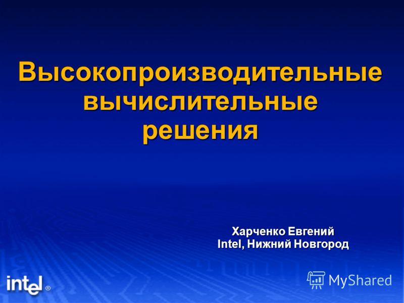 Высокопроизводительные вычислительные решения Харченко Евгений Intel, Нижний Новгород