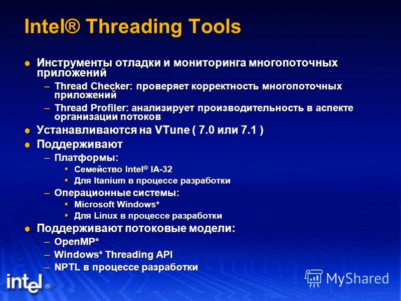 Intel® Threading Tools Инструменты отладки и мониторинга многопоточных приложений Инструменты отладки и мониторинга многопоточных приложений –Thread Checker: проверяет корректность многопоточных приложений –Thread Profiler: анализирует производительн