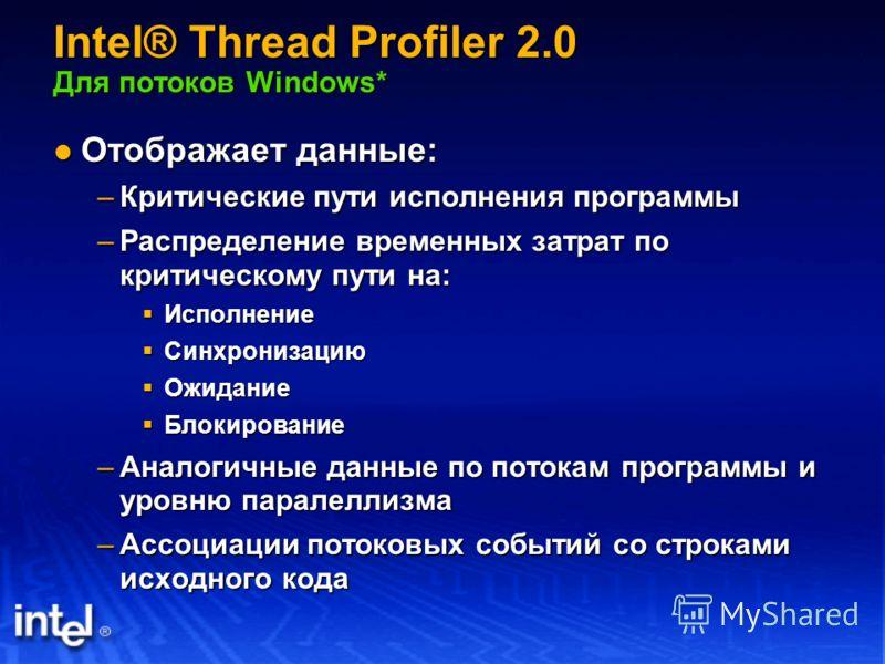 Intel® Thread Profiler 2.0 Для потоков Windows* Отображает данные: Отображает данные: –Критические пути исполнения программы –Распределение временных затрат по критическому пути на: Исполнение Исполнение Синхронизацию Синхронизацию Ожидание Ожидание