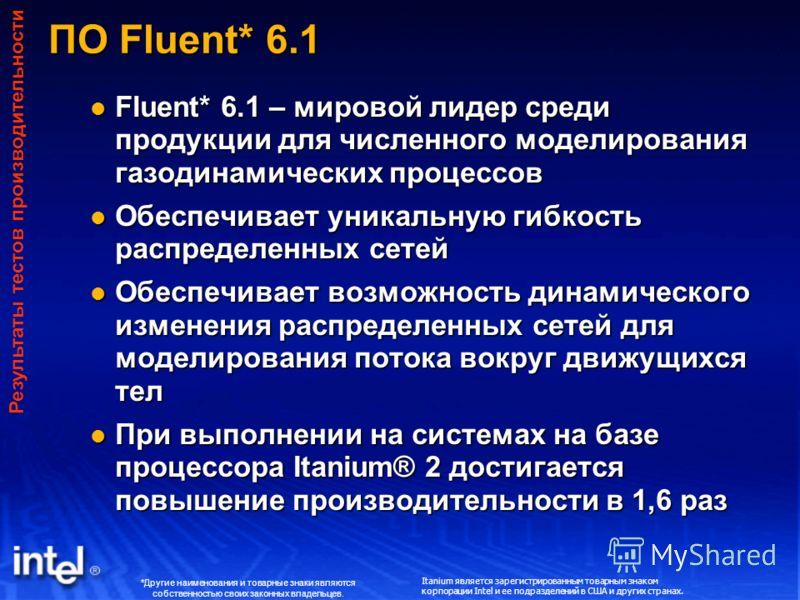 ПО Fluent* 6.1 Fluent* 6.1 – мировой лидер среди продукции для численного моделирования газодинамических процессов Fluent* 6.1 – мировой лидер среди продукции для численного моделирования газодинамических процессов Обеспечивает уникальную гибкость ра