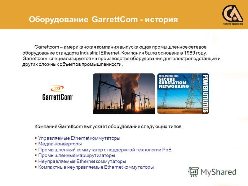 Garrettcom – американская компания выпускающая промышленное сетевое оборудование стандарта Industrial Ethernet. Компания была основана в 1989 году. Garrettcom специализируется на производстве оборудования для электроподстанций и других сложных объект
