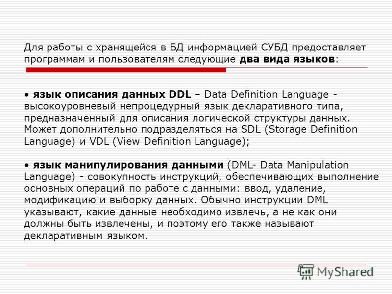 Для работы с хранящейся в БД информацией СУБД предоставляет программам и пользователям следующие два вида языков: язык описания данных DDL – Data Definition Language - высокоуровневый непроцедурный язык декларативного типа, предназначенный для описан