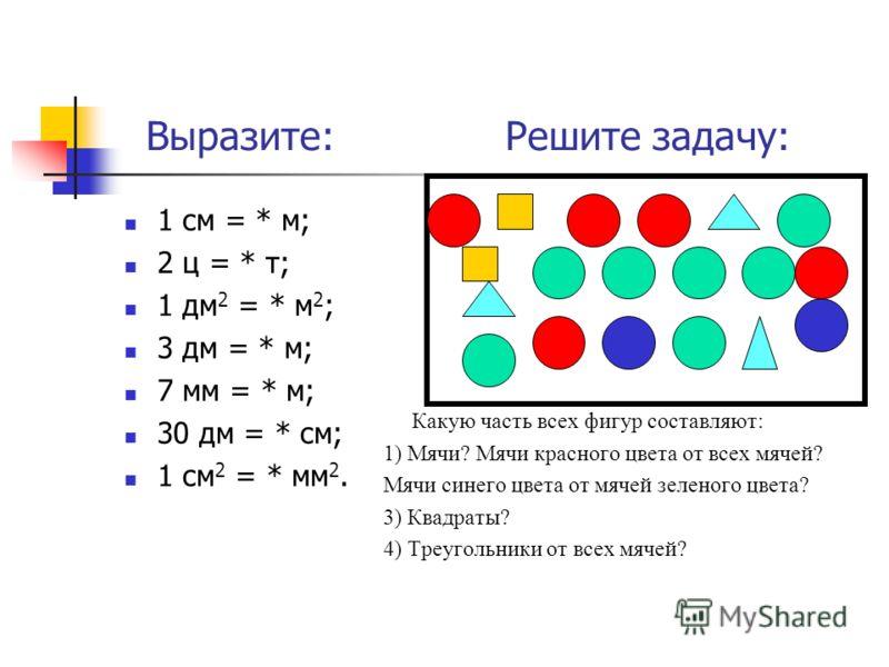 Выразите: Решите задачу: 1 см = * м; 2 ц = * т; 1 дм 2 = * м 2 ; 3 дм = * м; 7 мм = * м; 30 дм = * см; 1 см 2 = * мм 2. Какую часть всех фигур составляют: 1) Мячи? Мячи красного цвета от всех мячей? Мячи синего цвета от мячей зеленого цвета? 3) Квадр