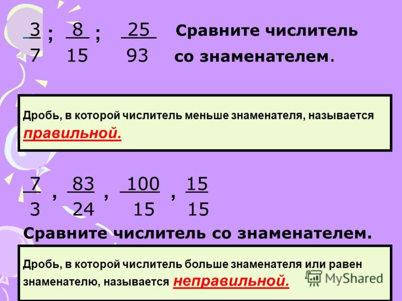 3 8 25 Сравните числитель 7 15 93 со знаменателем. 7 83 100 15 3 24 15 15 Сравните числитель со знаменателем. ; ; Дробь, в которой числитель меньше знаменателя, называется правильной.,,, Дробь, в которой числитель больше знаменателя или равен знамена