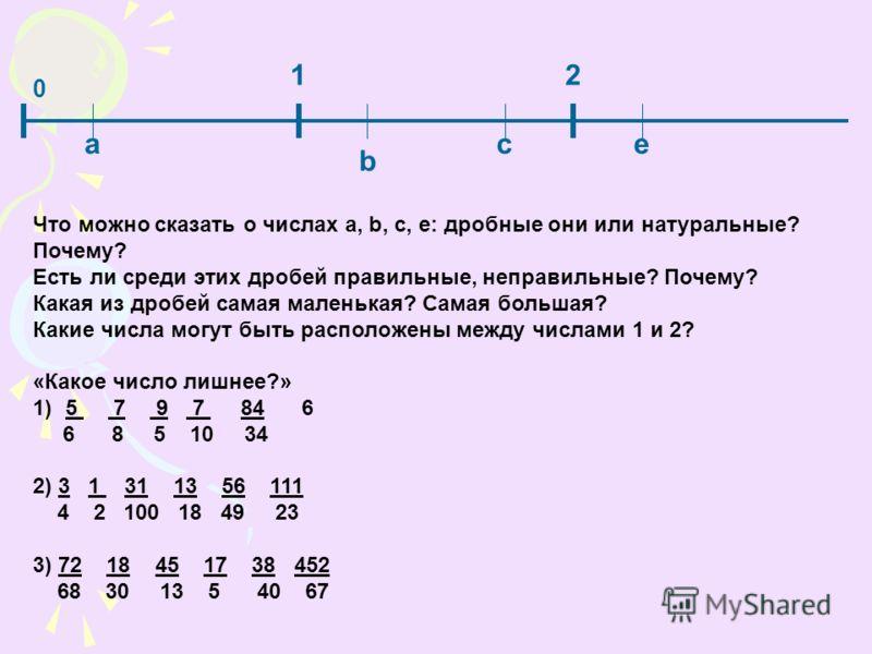 0 12 а b се Что можно сказать о числах a, b, c, e: дробные они или натуральные? Почему? Есть ли среди этих дробей правильные, неправильные? Почему? Какая из дробей самая маленькая? Самая большая? Какие числа могут быть расположены между числами 1 и 2