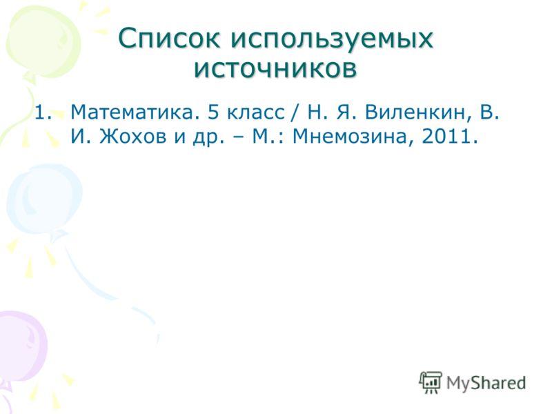 Список используемых источников 1.Математика. 5 класс / Н. Я. Виленкин, В. И. Жохов и др. – М.: Мнемозина, 2011.