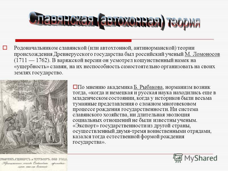 Родоначальником славянской (или автохтонной, антинорманской) теории происхождения Древнерусского государства был российский ученый М. Ломоносов (1711 1762). В варяжской версии он усмотрел кощунственный намек на «ущербность» славян, на их неспособност