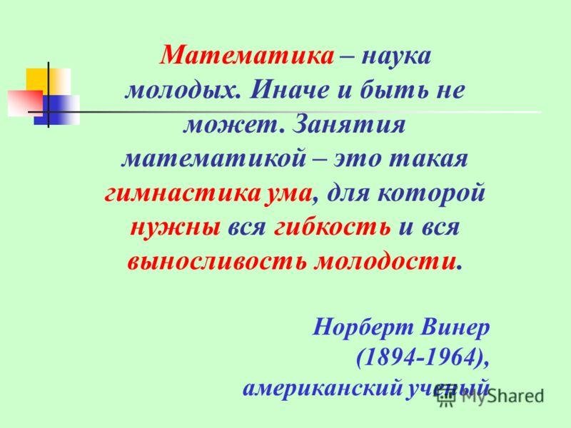 Математика – наука молодых. Иначе и быть не может. Занятия математикой – это такая гимнастика ума, для которой нужны вся гибкость и вся выносливость молодости. Норберт Винер (1894-1964), американский ученый