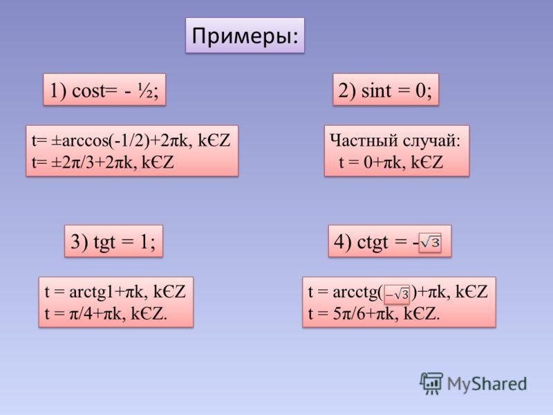 Примеры: 1) cost= - ½; 2) sint = 0; 3) tgt = 1; 4) ctgt = - t= ±arccos(-1/2)+2πk, kЄZ t= ±2π/3+2πk, kЄZ t= ±arccos(-1/2)+2πk, kЄZ t= ±2π/3+2πk, kЄZ Частный случай: t = 0+πk, kЄZ Частный случай: t = 0+πk, kЄZ t = arctg1+πk, kЄZ t = π/4+πk, kЄZ. t = ar