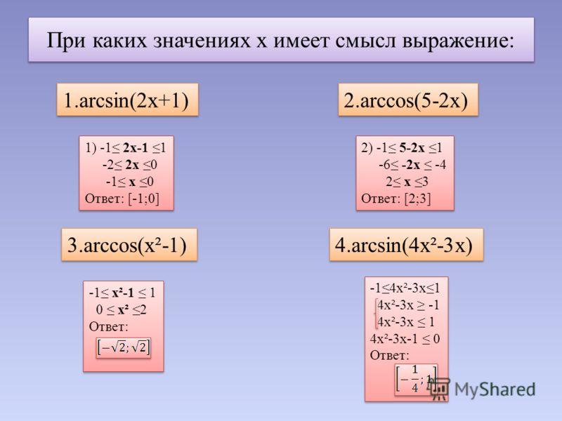 При каких значениях х имеет смысл выражение: 1.arcsin(2x+1) 1.arcsin(2x+1) 2.arccos(5-2x) 3.arccos(x²-1) 4.arcsin(4x²-3x) 1) -1 2х-1 1 -2 2х 0 -1 х 0 Ответ: [-1;0] 1) -1 2х-1 1 -2 2х 0 -1 х 0 Ответ: [-1;0] 2) -1 5-2х 1 -6 -2х -4 2 х 3 Ответ: [2;3] 2)