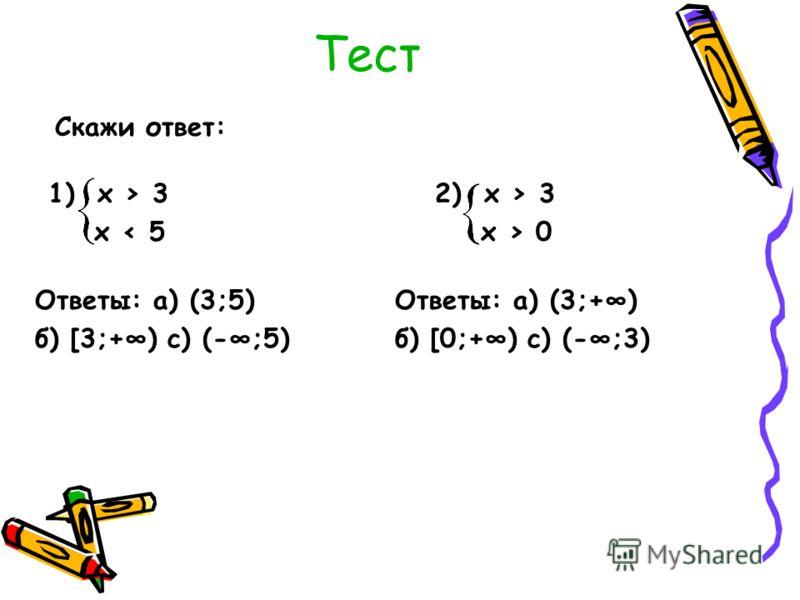 Тест Скажи ответ: 1) х > 3 х < 5 Ответы: а) (3;5) б) [3;+) с) (-;5) 2) х > 3 х > 0 Ответы: а) (3;+) б) [0;+) с) (-;3)