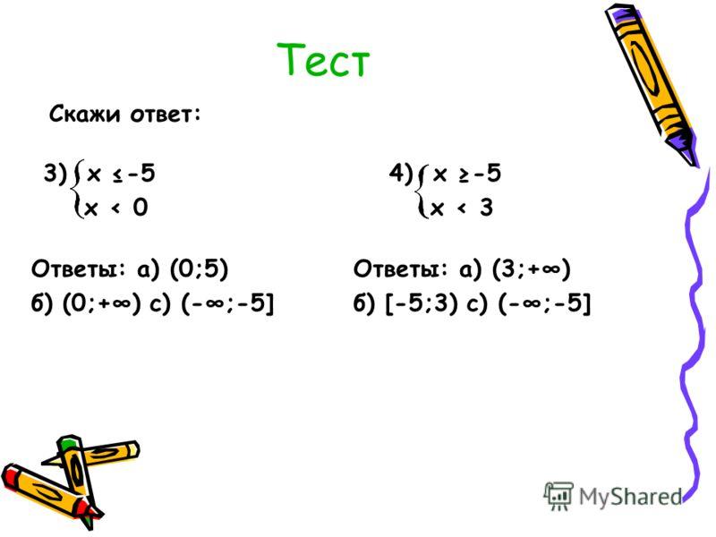 Тест Скажи ответ: 3) х -5 х < 0 Ответы: а) (0;5) б) (0;+) с) (-;-5] 4) х -5 х < 3 Ответы: а) (3;+) б) [-5;3) с) (-;-5]