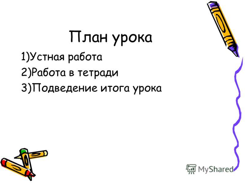 План урока 1)Устная работа 2)Работа в тетради 3)Подведение итога урока