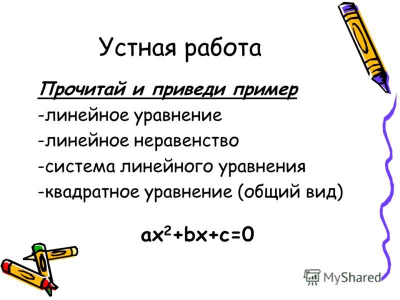 Устная работа Прочитай и приведи пример -линейное уравнение -линейное неравенство -система линейного уравнения -квадратное уравнение (общий вид) ах 2 +bх+с=0