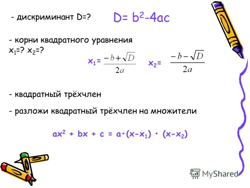 D= b 2 -4ас х1=х1= - дискриминант D=? - корни квадратного уравнения х 1 =? х 2 =? х2=х2= - квадратный трёхчлен ах 2 + bх + с = а(х-х 1 ) (х-х 2 ) - разложи квадратный трёхчлен на множители
