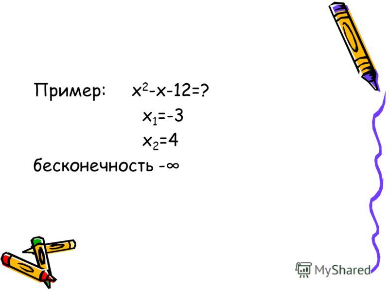 Пример: х 2 -х-12=? х 1 =-3 х 2 =4 бесконечность -