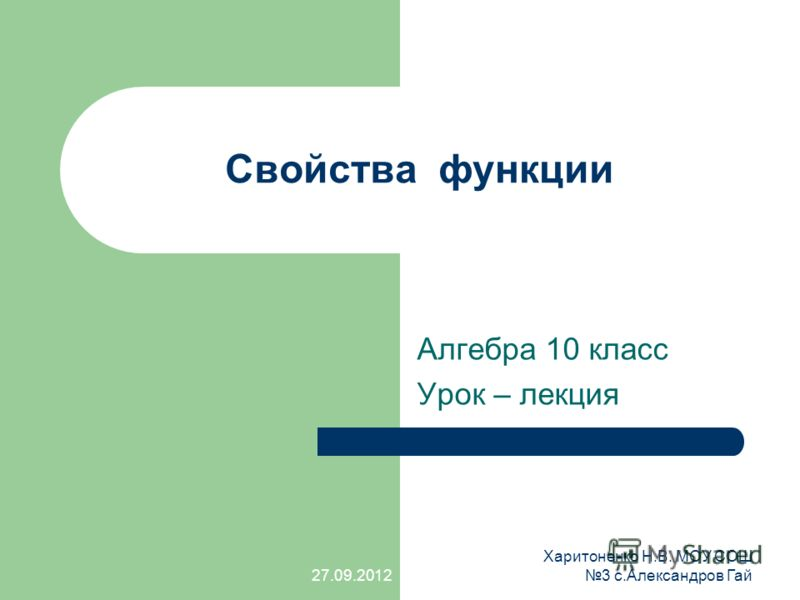 Свойства функции Алгебра 10 класс Урок – лекция 27.09.2012 Харитоненко Н.В. МОУ СОШ 3 с.Александров Гай