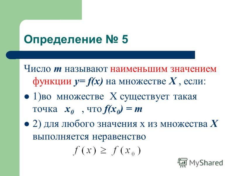 Определение 5 Число m называют наименьшим значением функции у= f(x) на множестве Х, если: 1)во множестве Х существует такая точка x 0, что f(x 0 ) = m 2) для любого значения х из множества Х выполняется неравенство