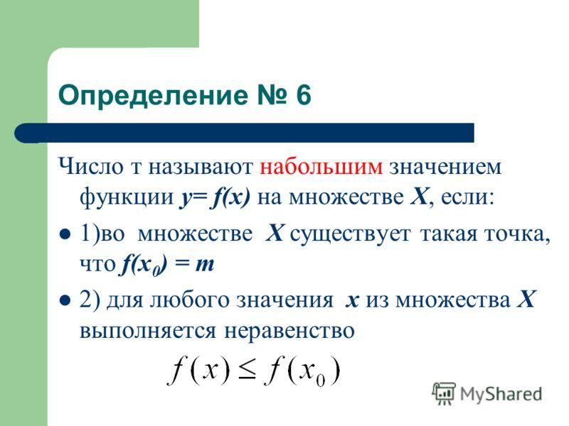 Определение 6 Число т называют набольшим значением функции у= f(x) на множестве Х, если: 1)во множестве Х существует такая точка, что f(x 0 ) = т 2) для любого значения х из множества Х выполняется неравенство
