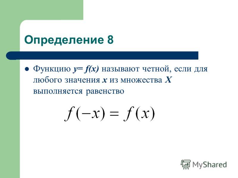 Определение 8 Функцию у= f(x) называют четной, если для любого значения х из множества Х выполняется равенство