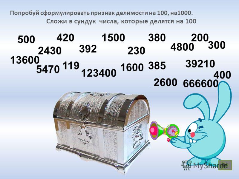 Попробуй сформулировать признак делимости на 100, на1000. Сложи в сундук числа, которые делятся на 100 13600 5470 119 39210 123400 1600 2600 385 666600 400 500 2430 420380 392 1500200 230 4800 300