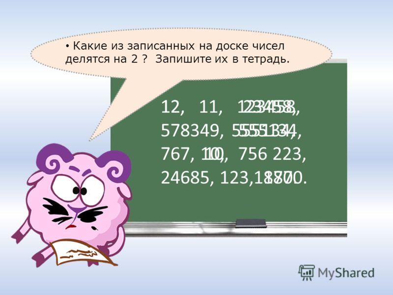 12, 11, 123458, 578349, 555134, 767, 10, 756 223, 24685, 123, 1870. Какие из записанных на доске чисел делятся на 2 ? Запишите их в тетрадь. 12, 23458, 555134, 10, 1870.