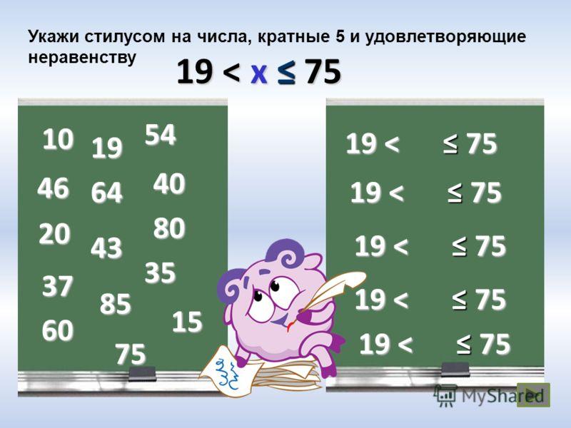 Укажи стилусом на числа, кратные 5 и удовлетворяющие неравенству 19 < x 75 19 < 75 10 20 40 35 19 54 43 46 64 15 80 37 85 60 75