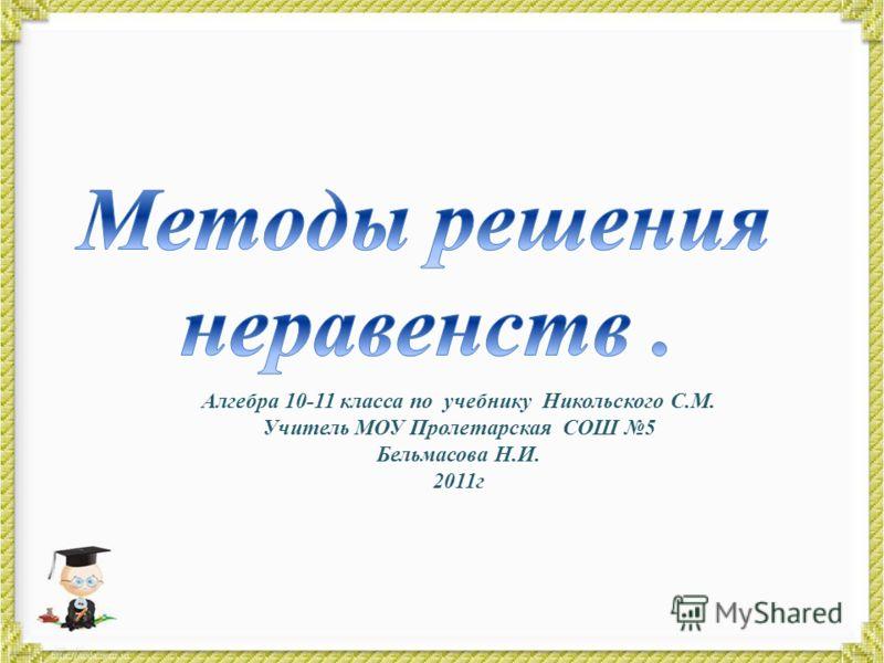 Алгебра 10-11 класса по учебнику Никольского С.М. Учитель МОУ Пролетарская СОШ 5 Бельмасова Н.И. 2011г