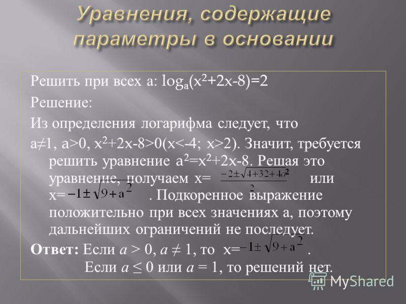 Решить при всех а : log a (x 2 +2x-8)=2 Решение : Из определения логарифма следует, что a1, a>0, x 2 +2x-8>0(x 2). Значит, требуется решить уравнение a 2 =x 2 +2x-8. Решая это уравнение, получаем х = или х =. Подкоренное выражение положительно при вс