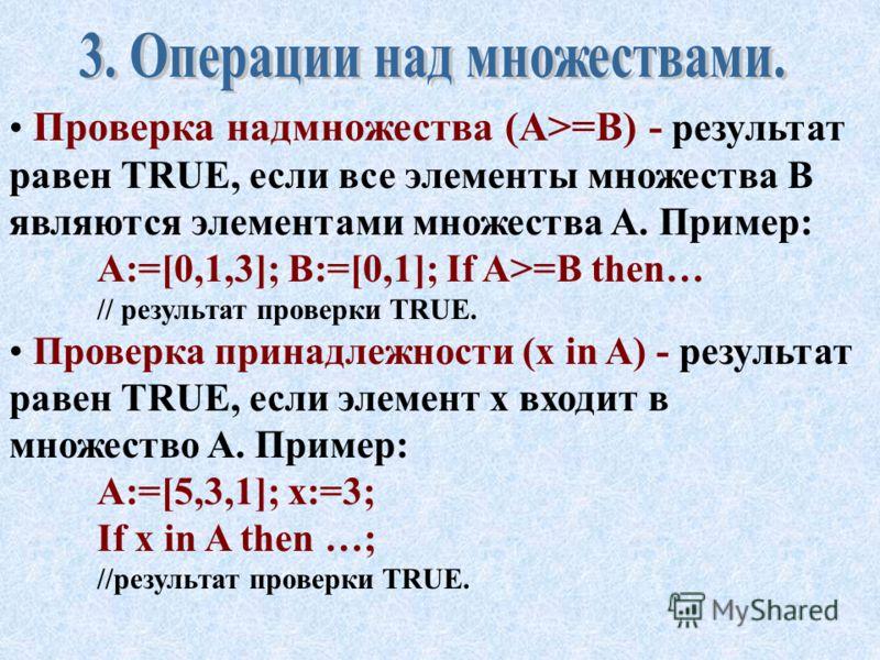 Проверка неравенства множеств (AB) - результат равен TRUE, если множества A и B состоят из различных элементов. Пример: A:=[0,1,3]; B:=[0,1]; If AB then… // результат проверки TRUE. Проверка подмножества (A