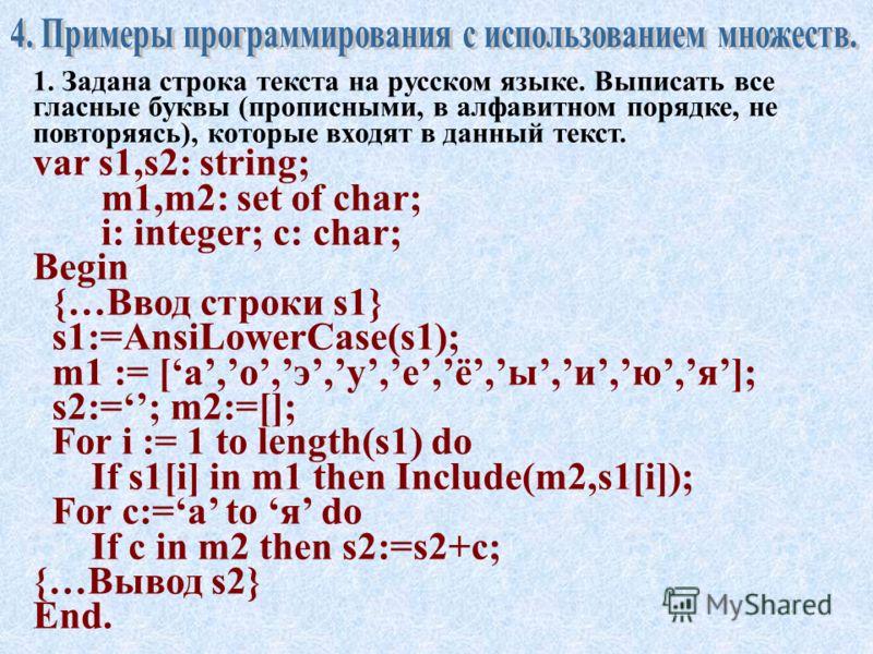Проверка надмножества (A>=B) - результат равен TRUE, если все элементы множества B являются элементами множества A. Пример: A:=[0,1,3]; B:=[0,1]; If A>=B then… // результат проверки TRUE. Проверка принадлежности (x in A) - результат равен TRUE, если
